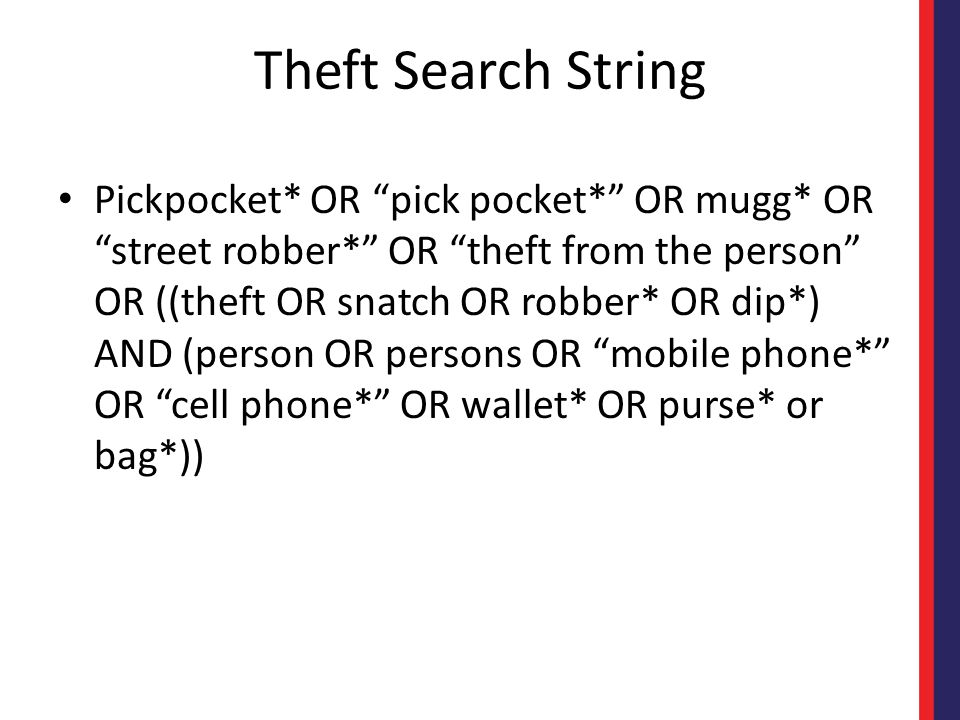 Theft Search String Pickpocket* OR pick pocket* OR mugg* OR street robber* OR theft from the person OR ((theft OR snatch OR robber* OR dip*) AND (person OR persons OR mobile phone* OR cell phone* OR wallet* OR purse* or bag*))