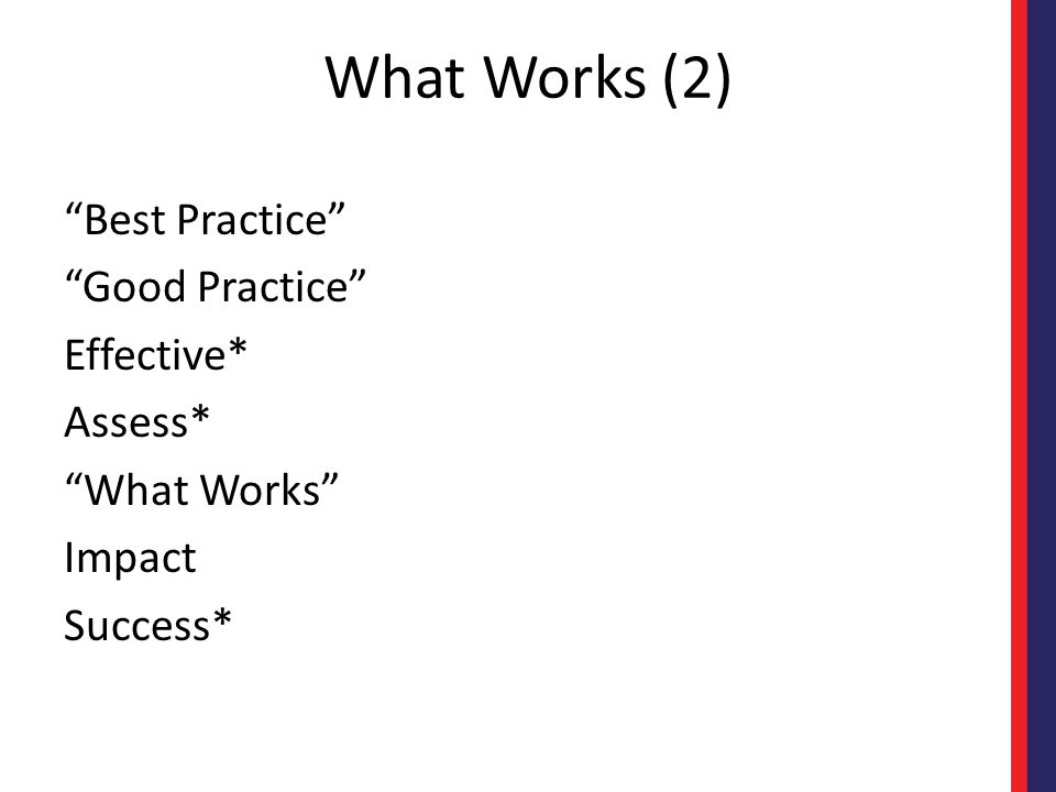 What Works (2) Best Practice Good Practice Effective* Assess* What Works Impact Success*