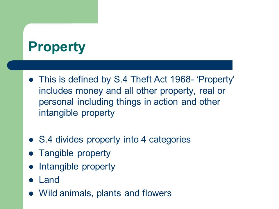 Property This is defined by S.4 Theft Act 1968- 'Property' includes money and all other property, real or personal including things in action and other intangible property S.4 divides property into 4 categories Tangible property Intangible property Land Wild animals, plants and flowers