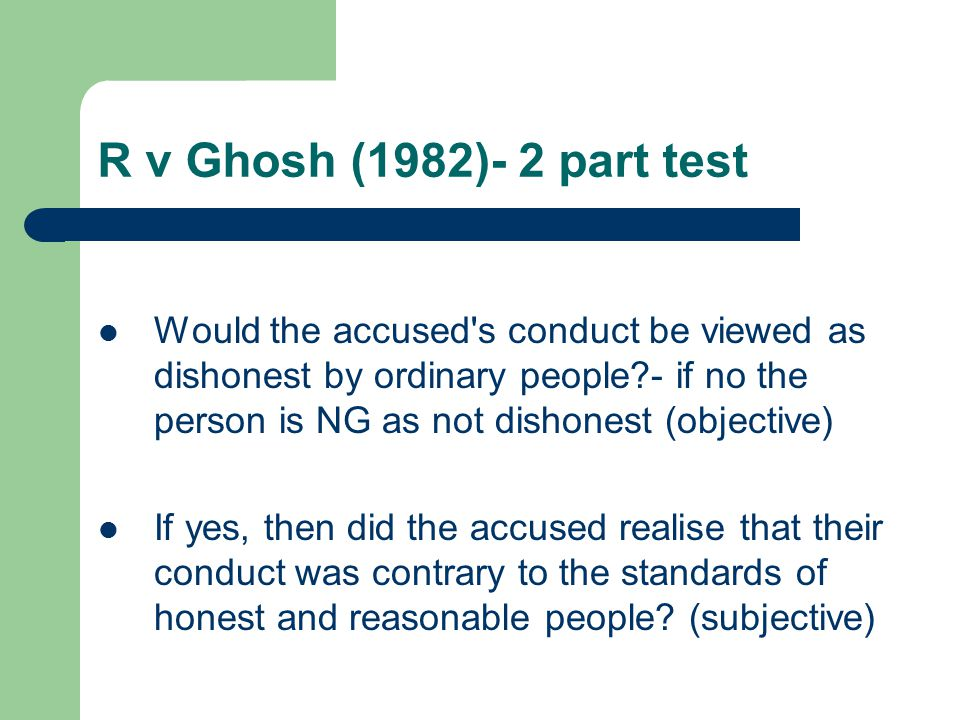 R v Ghosh (1982)- 2 part test Would the accused s conduct be viewed as dishonest by ordinary people?- if no the person is NG as not dishonest (objective) If yes, then did the accused realise that their conduct was contrary to the standards of honest and reasonable people.