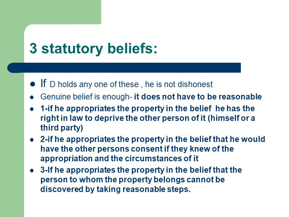 3 statutory beliefs: If D holds any one of these, he is not dishonest Genuine belief is enough- it does not have to be reasonable 1-if he appropriates the property in the belief he has the right in law to deprive the other person of it (himself or a third party) 2-if he appropriates the property in the belief that he would have the other persons consent if they knew of the appropriation and the circumstances of it 3-If he appropriates the property in the belief that the person to whom the property belongs cannot be discovered by taking reasonable steps.