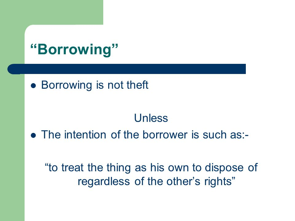 Borrowing Borrowing is not theft Unless The intention of the borrower is such as:- to treat the thing as his own to dispose of regardless of the other's rights