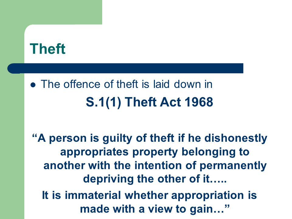 Theft The offence of theft is laid down in S.1(1) Theft Act 1968 A person is guilty of theft if he dishonestly appropriates property belonging to another with the intention of permanently depriving the other of it…..