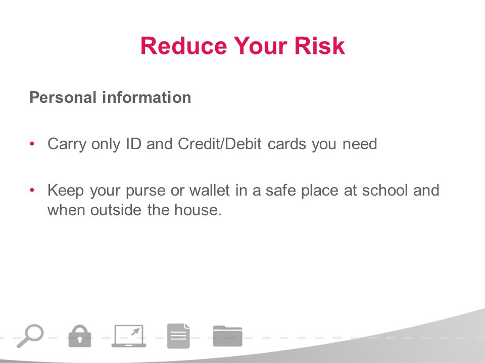 Reduce Your Risk Personal information Carry only ID and Credit/Debit cards you need Keep your purse or wallet in a safe place at school and when outside the house.