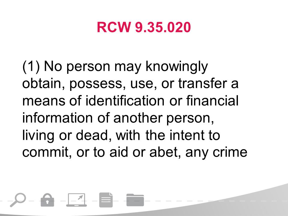 RCW 9.35.020 (1) No person may knowingly obtain, possess, use, or transfer a means of identification or financial information of another person, living or dead, with the intent to commit, or to aid or abet, any crime