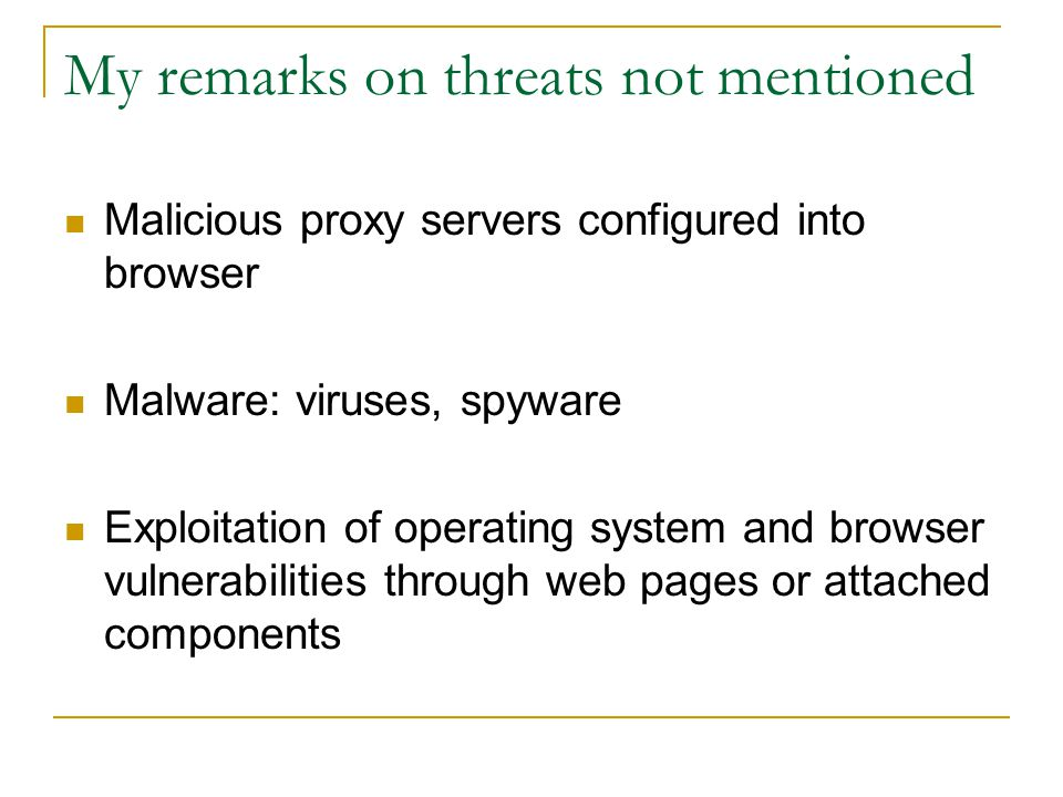My remarks on threats not mentioned Malicious proxy servers configured into browser Malware: viruses, spyware Exploitation of operating system and browser vulnerabilities through web pages or attached components