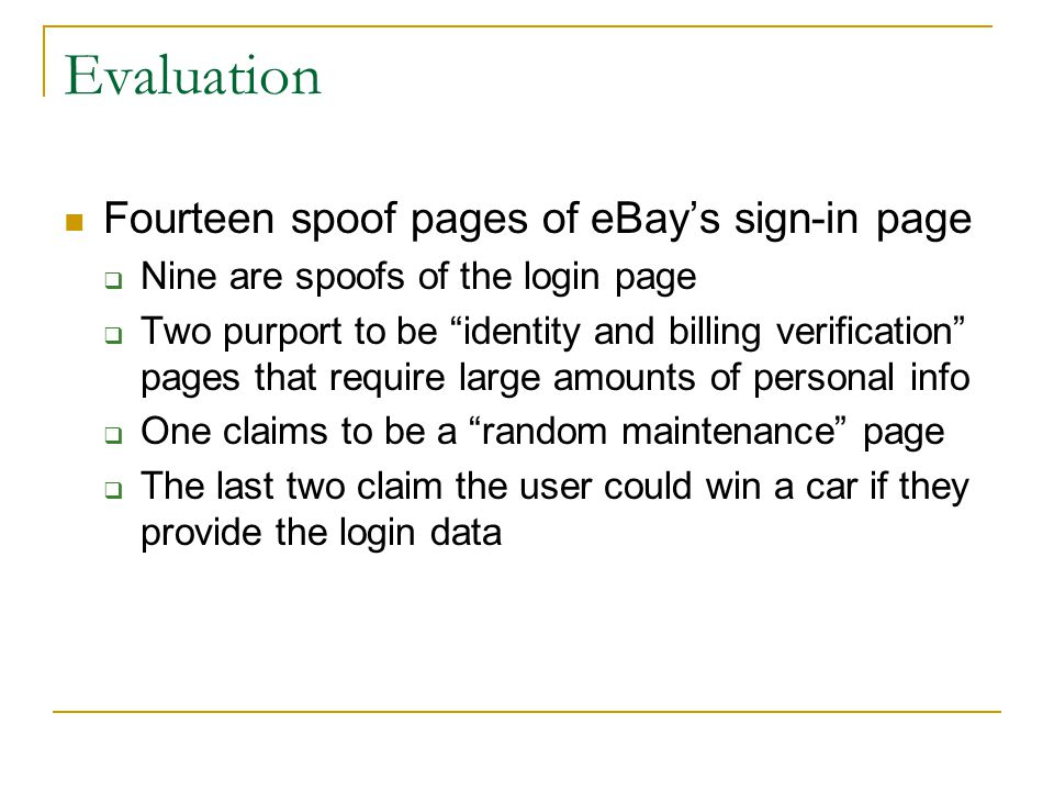 Evaluation Fourteen spoof pages of eBay's sign-in page  Nine are spoofs of the login page  Two purport to be identity and billing verification pages that require large amounts of personal info  One claims to be a random maintenance page  The last two claim the user could win a car if they provide the login data