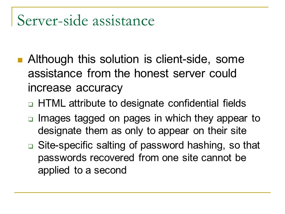 Server-side assistance Although this solution is client-side, some assistance from the honest server could increase accuracy  HTML attribute to designate confidential fields  Images tagged on pages in which they appear to designate them as only to appear on their site  Site-specific salting of password hashing, so that passwords recovered from one site cannot be applied to a second