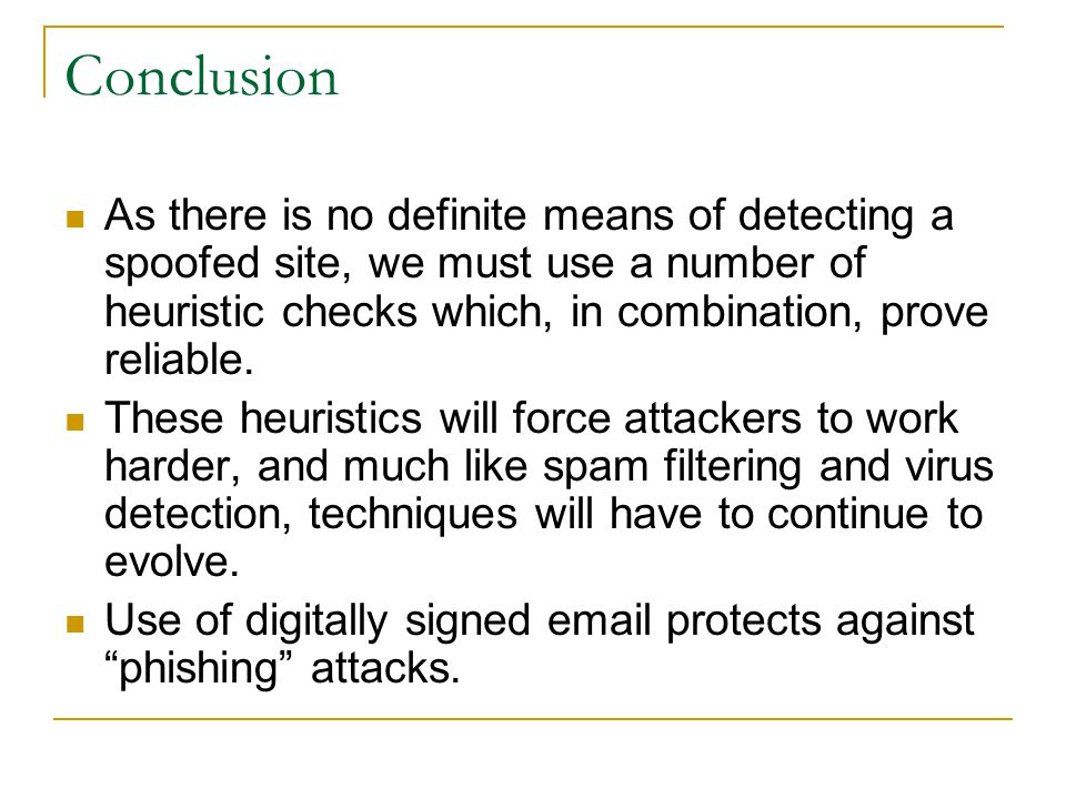 Conclusion As there is no definite means of detecting a spoofed site, we must use a number of heuristic checks which, in combination, prove reliable.