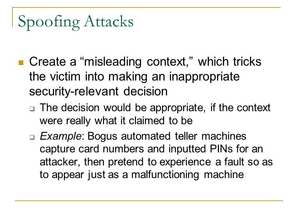 Spoofing Attacks Create a misleading context, which tricks the victim into making an inappropriate security-relevant decision  The decision would be appropriate, if the context were really what it claimed to be  Example: Bogus automated teller machines capture card numbers and inputted PINs for an attacker, then pretend to experience a fault so as to appear just as a malfunctioning machine