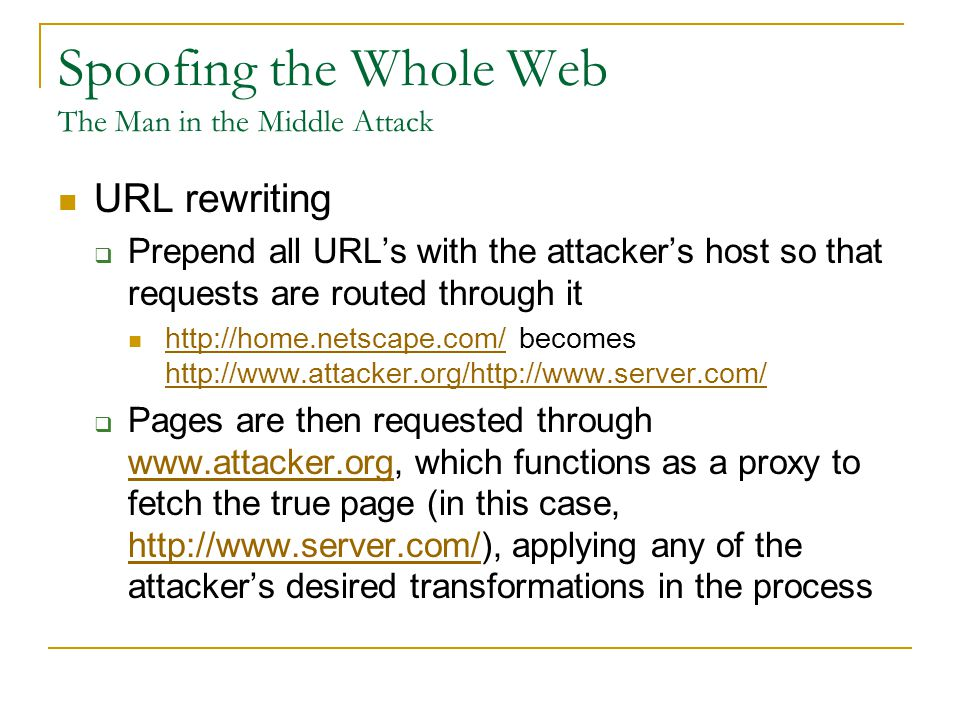 Spoofing the Whole Web The Man in the Middle Attack URL rewriting  Prepend all URL's with the attacker's host so that requests are routed through it http://home.netscape.com/ becomes http://www.attacker.org/http://www.server.com/ http://home.netscape.com/ http://www.attacker.org/http://www.server.com/  Pages are then requested through www.attacker.org, which functions as a proxy to fetch the true page (in this case, http://www.server.com/), applying any of the attacker's desired transformations in the process www.attacker.org http://www.server.com/
