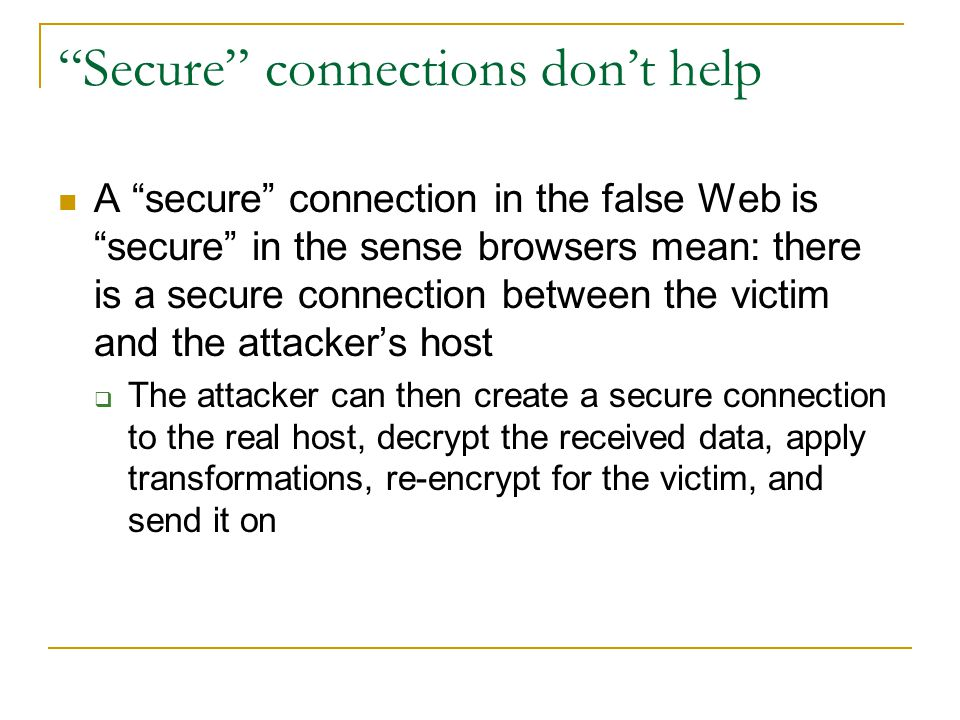 Secure connections don't help A secure connection in the false Web is secure in the sense browsers mean: there is a secure connection between the victim and the attacker's host  The attacker can then create a secure connection to the real host, decrypt the received data, apply transformations, re-encrypt for the victim, and send it on
