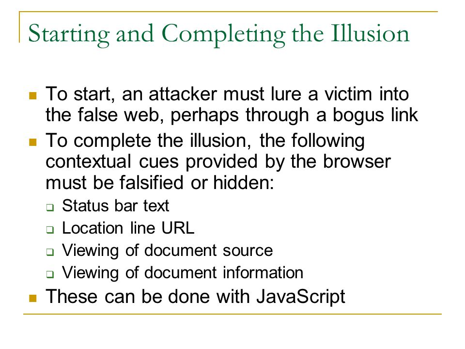 Starting and Completing the Illusion To start, an attacker must lure a victim into the false web, perhaps through a bogus link To complete the illusion, the following contextual cues provided by the browser must be falsified or hidden:  Status bar text  Location line URL  Viewing of document source  Viewing of document information These can be done with JavaScript