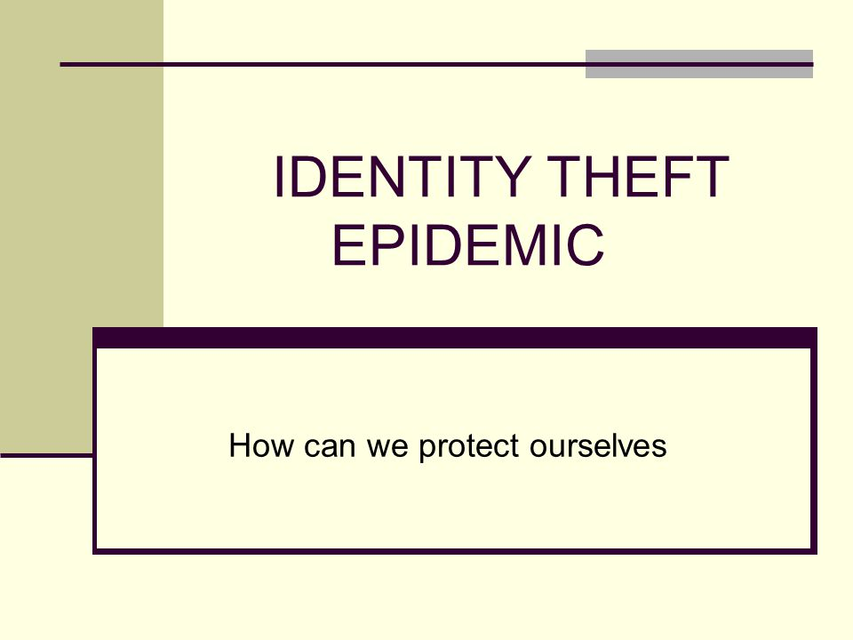 IDENTITY THEFT EPIDEMIC How can we protect ourselves