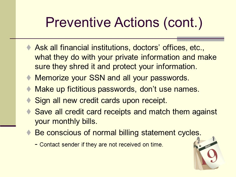 Preventive Actions (cont.)  Ask all financial institutions, doctors' offices, etc., what they do with your private information and make sure they shred it and protect your information.
