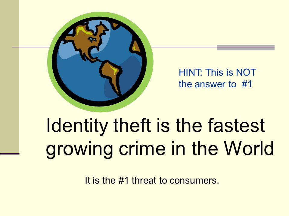 Identity theft is the fastest growing crime in the World It is the #1 threat to consumers.