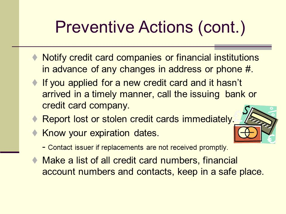 Preventive Actions (cont.)  Notify credit card companies or financial institutions in advance of any changes in address or phone #.