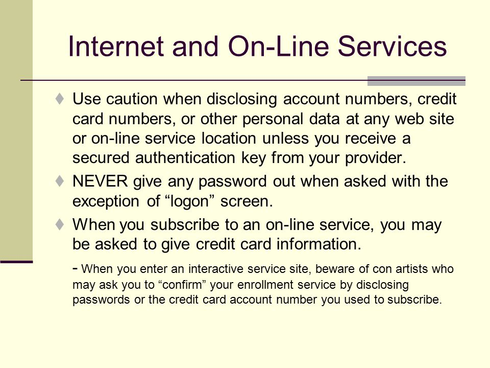 Internet and On-Line Services  Use caution when disclosing account numbers, credit card numbers, or other personal data at any web site or on-line service location unless you receive a secured authentication key from your provider.