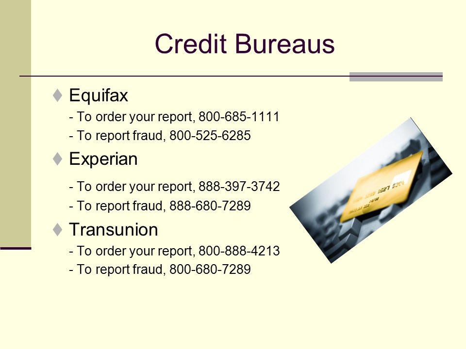 Credit Bureaus  Equifax - To order your report, 800-685-1111 - To report fraud, 800-525-6285  Experian - To order your report, 888-397-3742 - To report fraud, 888-680-7289  Transunion - To order your report, 800-888-4213 - To report fraud, 800-680-7289