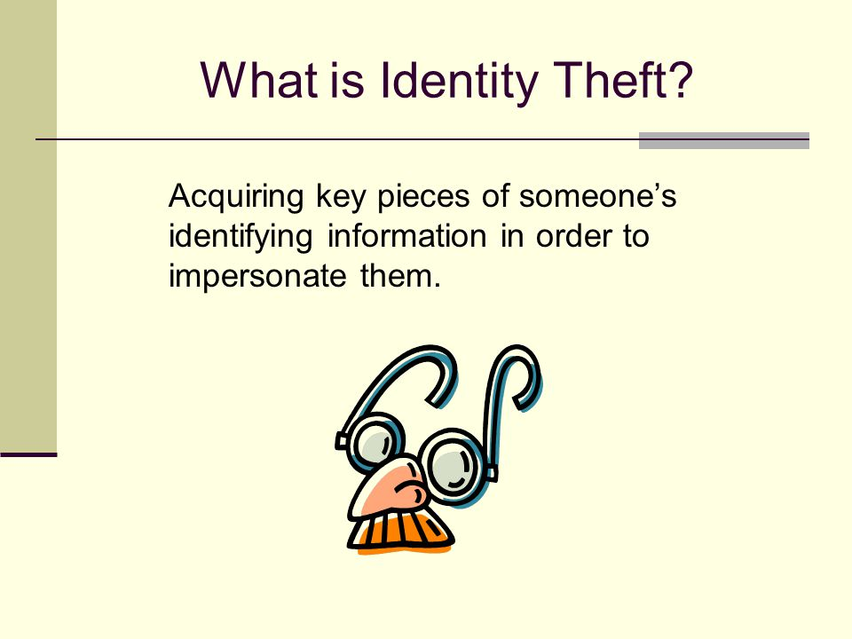 What is Identity Theft? Acquiring key pieces of someone's identifying information in order to impersonate them.