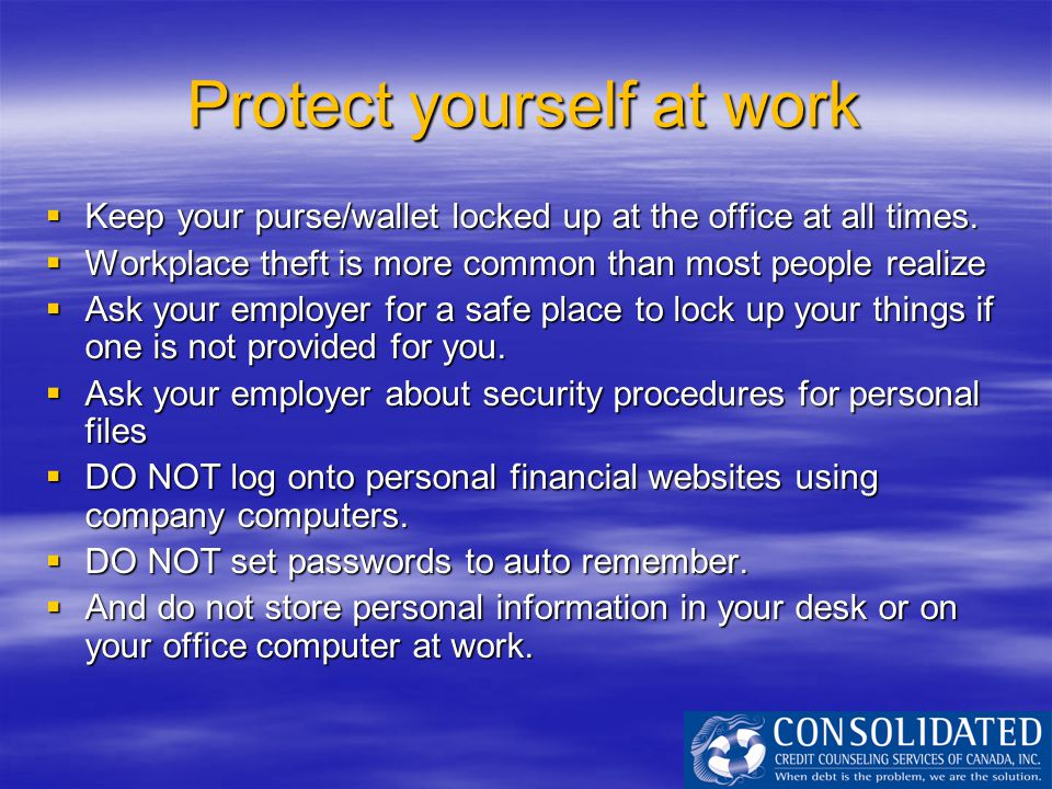 Protect yourself at work  Keep your purse/wallet locked up at the office at all times.  Workplace theft is more common than most people realize  As