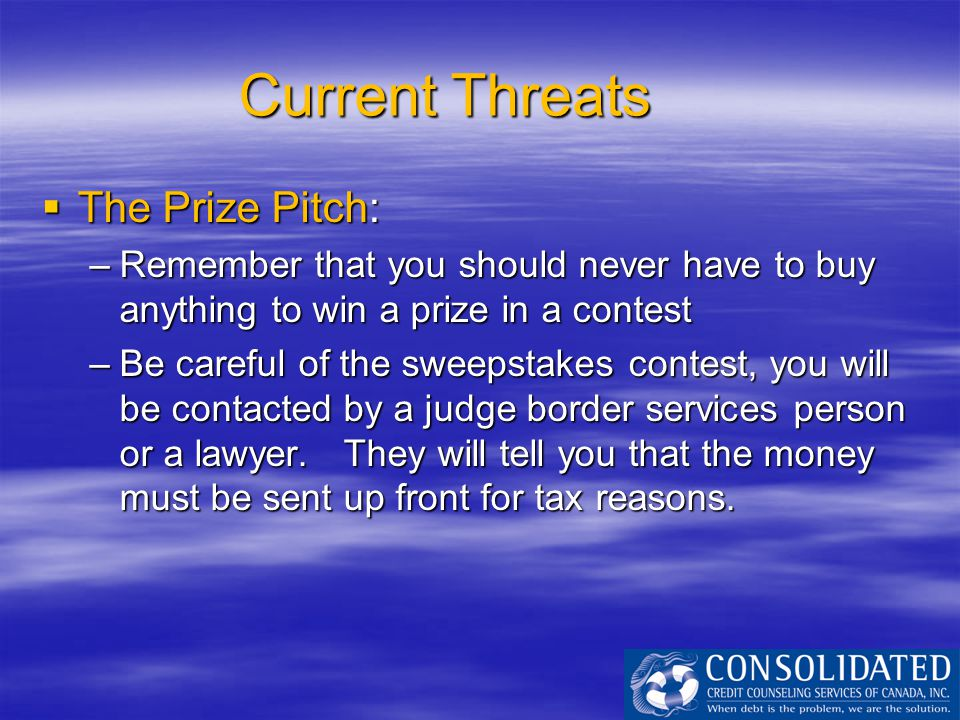 Current Threats  The Prize Pitch: –Remember that you should never have to buy anything to win a prize in a contest –Be careful of the sweepstakes con