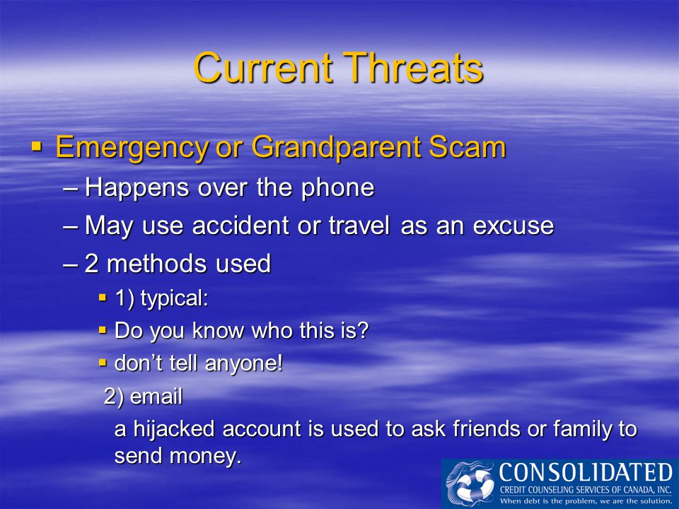 Current Threats  Emergency or Grandparent Scam –Happens over the phone –May use accident or travel as an excuse –2 methods used  1) typical:  Do yo