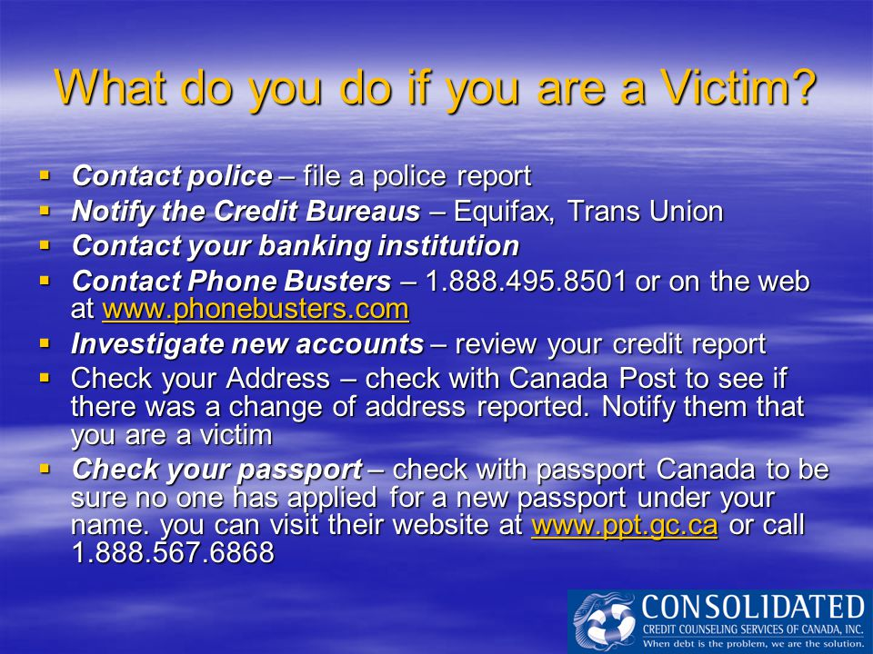 What do you do if you are a Victim?  Contact police – file a police report  Notify the Credit Bureaus – Equifax, Trans Union  Contact your banking