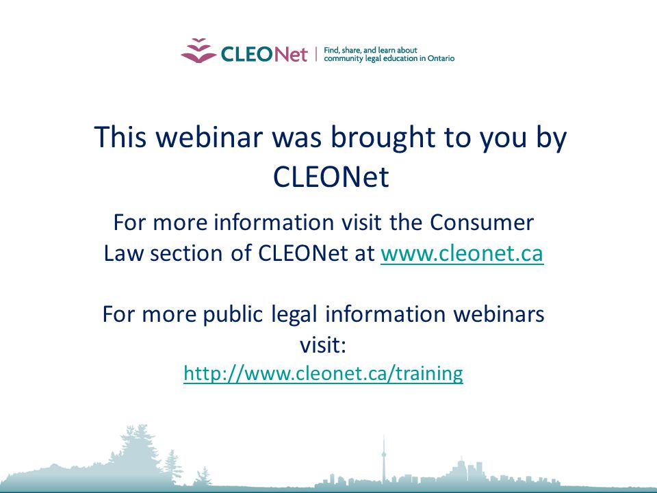 2010, Community Law School (Sarnia-Lambton) Inc. This webinar was brought to you by CLEONet For more information visit the Consumer Law section of CLE
