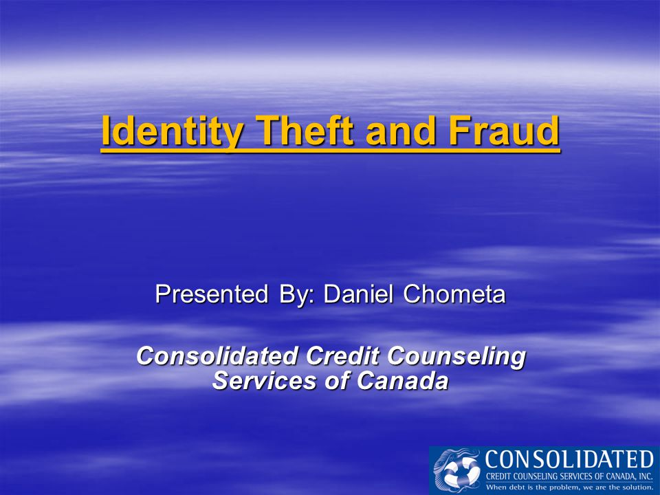 Identity Theft and Fraud Presented By: Daniel Chometa Consolidated Credit Counseling Services of Canada