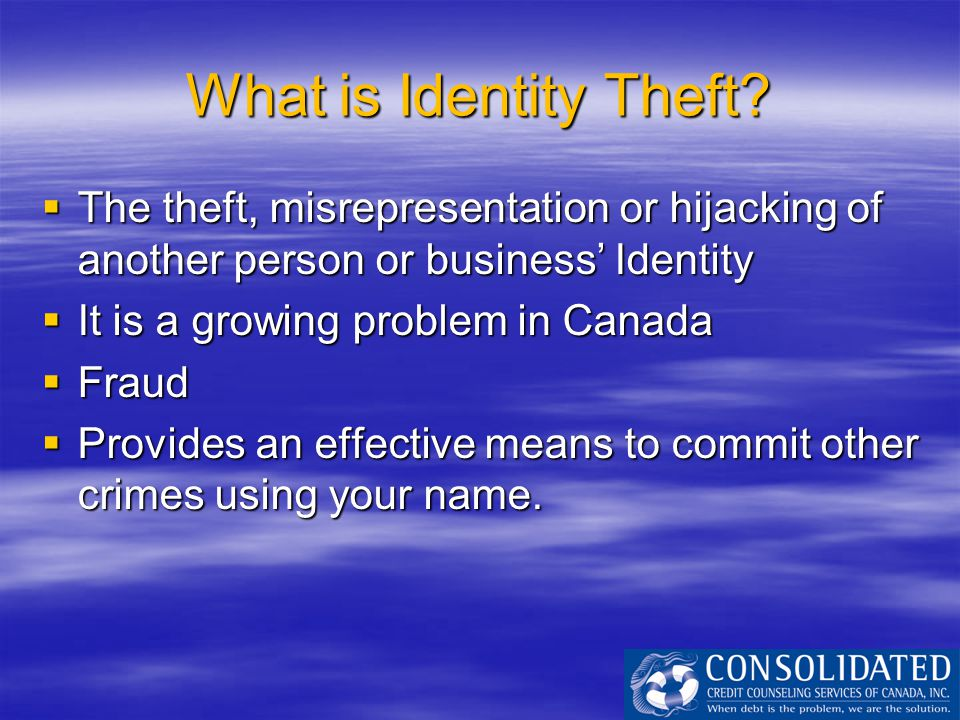 What is Identity Theft?  The theft, misrepresentation or hijacking of another person or business' Identity  It is a growing problem in Canada  Frau