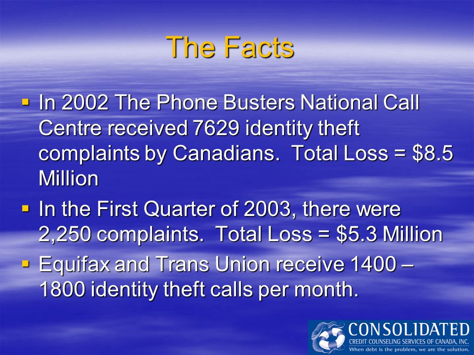 The Facts  In 2002 The Phone Busters National Call Centre received 7629 identity theft complaints by Canadians. Total Loss = $8.5 Million  In the Fi