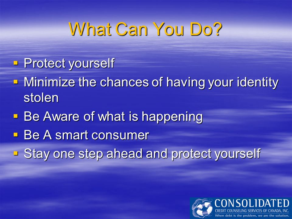 What Can You Do?  Protect yourself  Minimize the chances of having your identity stolen  Be Aware of what is happening  Be A smart consumer  Stay