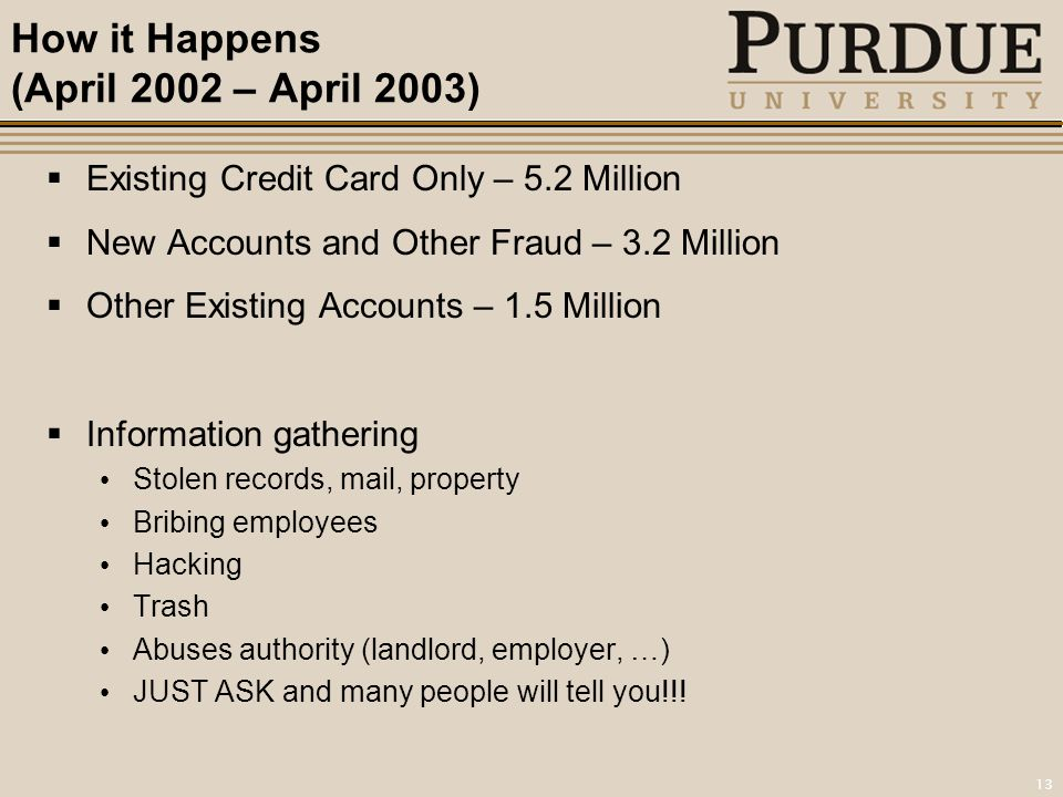 13 How it Happens (April 2002 – April 2003)  Existing Credit Card Only – 5.2 Million  New Accounts and Other Fraud – 3.2 Million  Other Existing Accounts – 1.5 Million  Information gathering Stolen records, mail, property Bribing employees Hacking Trash Abuses authority (landlord, employer, …) JUST ASK and many people will tell you!!!