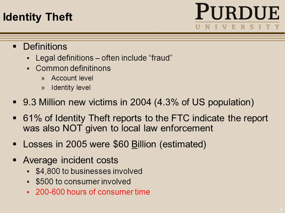3 Identity Theft  Definitions Legal definitions – often include fraud Common definitinons »Account level »Identity level  9.3 Million new victims in 2004 (4.3% of US population)  61% of Identity Theft reports to the FTC indicate the report was also NOT given to local law enforcement  Losses in 2005 were $60 Billion (estimated)  Average incident costs $4,800 to businesses involved $500 to consumer involved 200-600 hours of consumer time