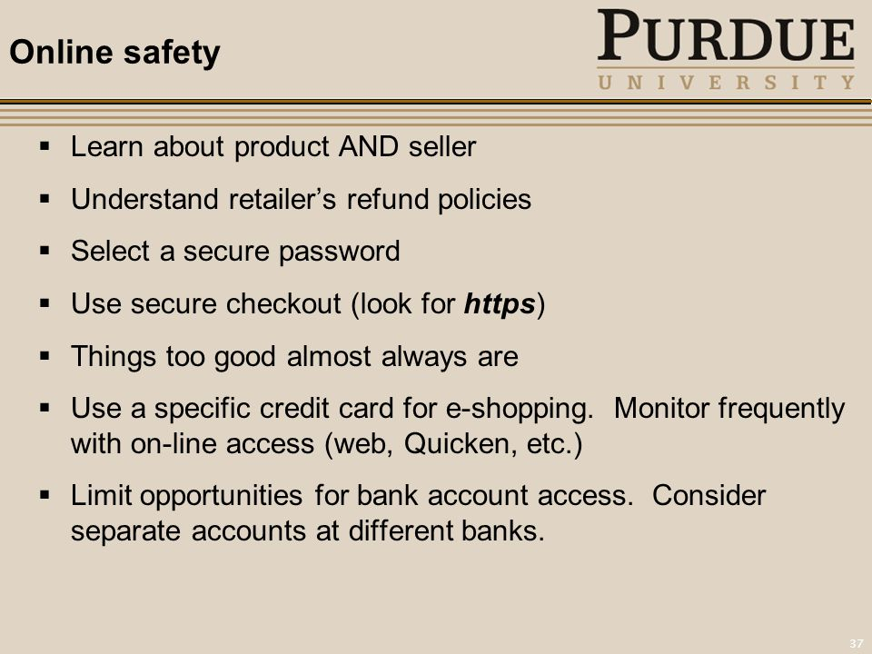 37 Online safety  Learn about product AND seller  Understand retailer's refund policies  Select a secure password  Use secure checkout (look for https)  Things too good almost always are  Use a specific credit card for e-shopping.
