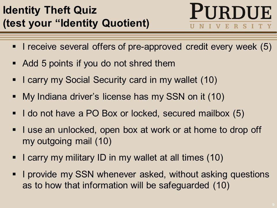 9 Identity Theft Quiz (test your Identity Quotient)  I receive several offers of pre-approved credit every week (5)  Add 5 points if you do not shred them  I carry my Social Security card in my wallet (10)  My Indiana driver's license has my SSN on it (10)  I do not have a PO Box or locked, secured mailbox (5)  I use an unlocked, open box at work or at home to drop off my outgoing mail (10)  I carry my military ID in my wallet at all times (10)  I provide my SSN whenever asked, without asking questions as to how that information will be safeguarded (10)