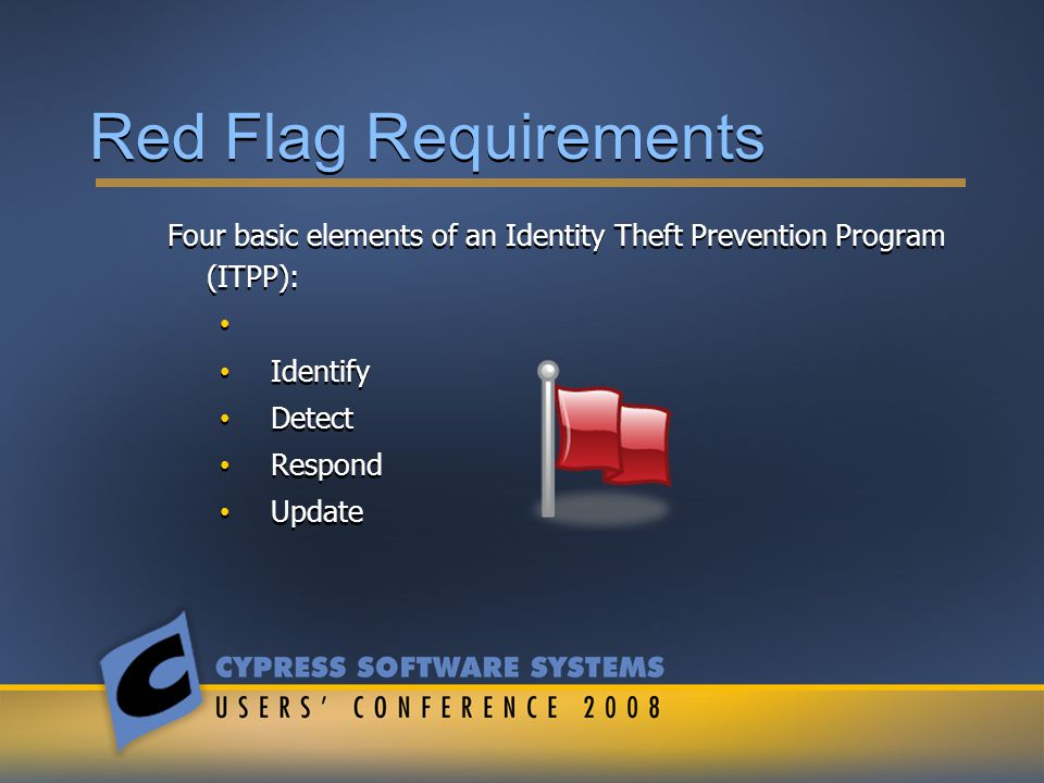 Red Flag Requirements Four basic elements of an Identity Theft Prevention Program (ITPP): Identify Detect Respond Update