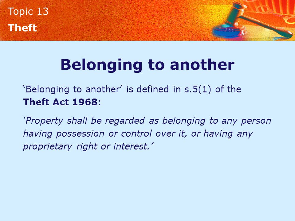 Topic 13 Theft Belonging to another 'Belonging to another' is defined in s.5(1) of the Theft Act 1968: 'Property shall be regarded as belonging to any person having possession or control over it, or having any proprietary right or interest.'