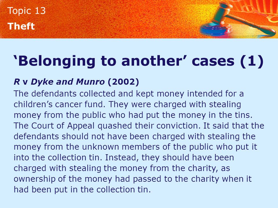 Topic 13 Theft 'Belonging to another' cases (1) R v Dyke and Munro (2002) The defendants collected and kept money intended for a children's cancer fun