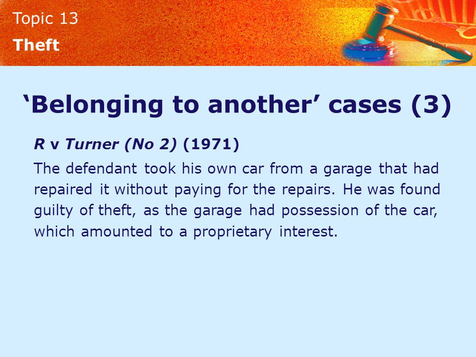 Topic 13 Theft 'Belonging to another' cases (3) R v Turner (No 2) (1971) The defendant took his own car from a garage that had repaired it without paying for the repairs.