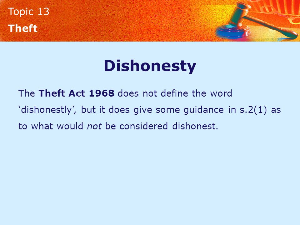 Topic 13 Theft Dishonesty The Theft Act 1968 does not define the word 'dishonestly', but it does give some guidance in s.2(1) as to what would not be