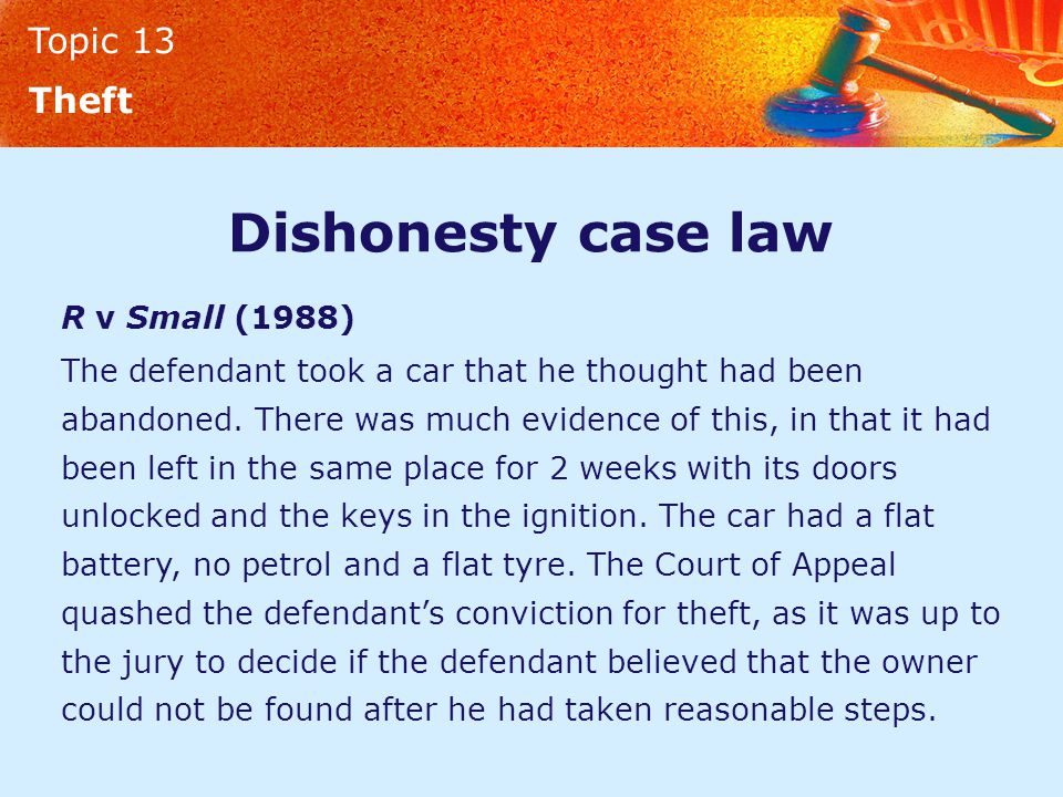 Topic 13 Theft Dishonesty case law R v Small (1988) The defendant took a car that he thought had been abandoned. There was much evidence of this, in t