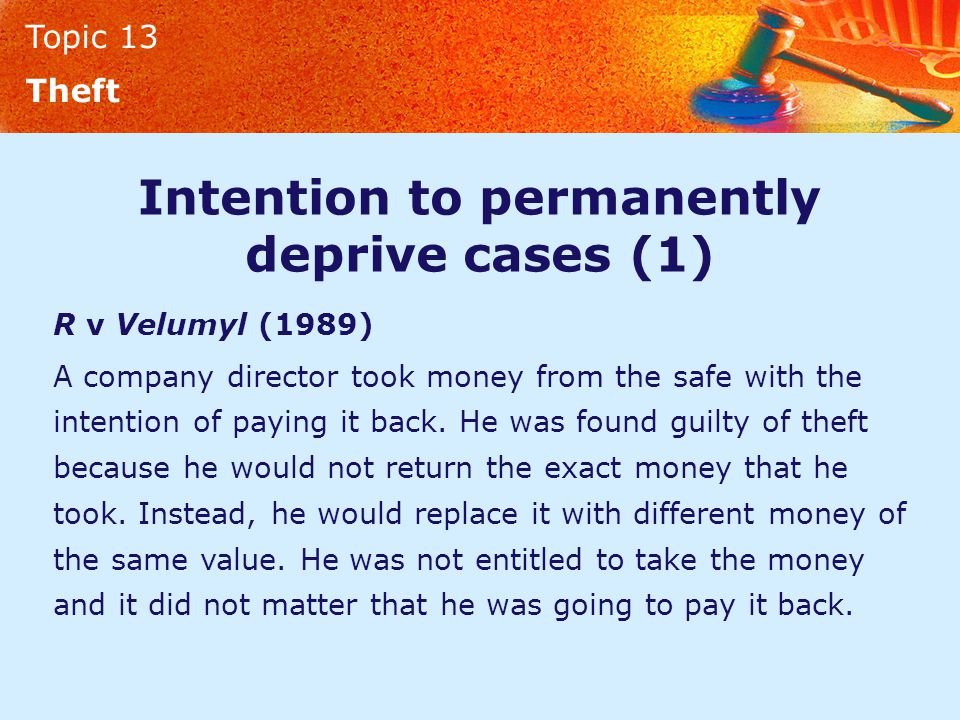 Topic 13 Theft Intention to permanently deprive cases (1) R v Velumyl (1989) A company director took money from the safe with the intention of paying it back.