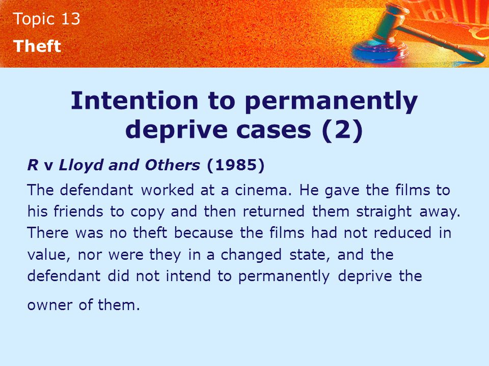 Topic 13 Theft Intention to permanently deprive cases (2) R v Lloyd and Others (1985) The defendant worked at a cinema.