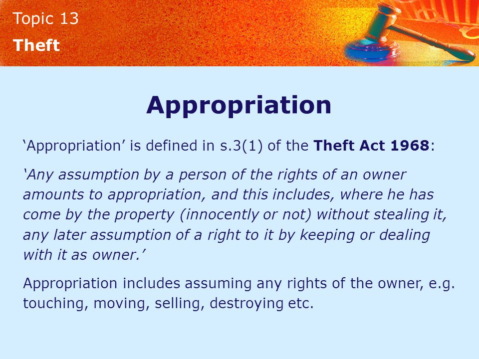 Topic 13 Theft Appropriation 'Appropriation' is defined in s.3(1) of the Theft Act 1968: 'Any assumption by a person of the rights of an owner amounts to appropriation, and this includes, where he has come by the property (innocently or not) without stealing it, any later assumption of a right to it by keeping or dealing with it as owner.' Appropriation includes assuming any rights of the owner, e.g.