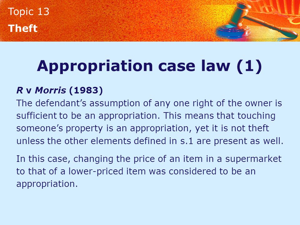 Topic 13 Theft Appropriation case law (1) R v Morris (1983) The defendant's assumption of any one right of the owner is sufficient to be an appropriation.