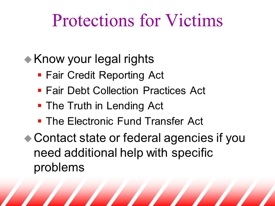 Protections for Victims u Know your legal rights  Fair Credit Reporting Act  Fair Debt Collection Practices Act  The Truth in Lending Act  The Electronic Fund Transfer Act u Contact state or federal agencies if you need additional help with specific problems