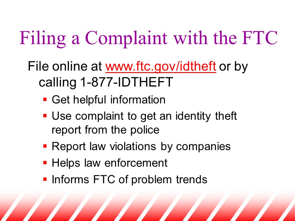 Filing a Complaint with the FTC File online at www.ftc.gov/idtheft or by calling 1-877-IDTHEFTwww.ftc.gov/idtheft  Get helpful information  Use comp