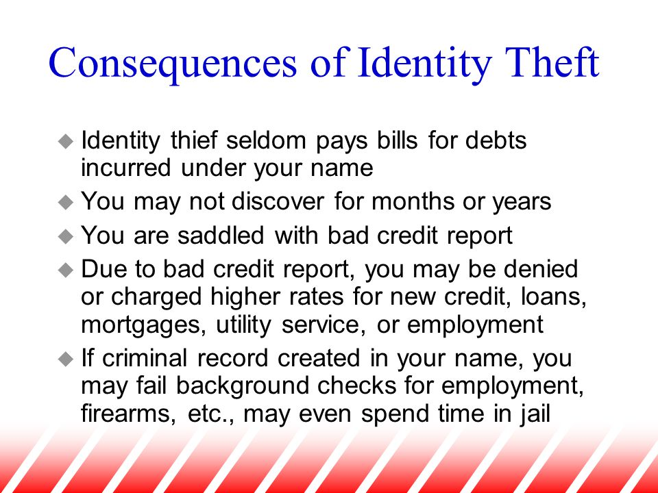 Consequences of Identity Theft u Identity thief seldom pays bills for debts incurred under your name u You may not discover for months or years u You are saddled with bad credit report u Due to bad credit report, you may be denied or charged higher rates for new credit, loans, mortgages, utility service, or employment u If criminal record created in your name, you may fail background checks for employment, firearms, etc., may even spend time in jail